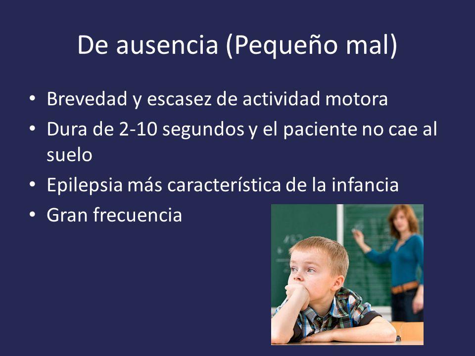 De ausencia (Pequeño mal) Brevedad y escasez de actividad motora Dura de 2-10 segundos y el paciente no cae al suelo Epilepsia más característica de la infancia Gran frecuencia