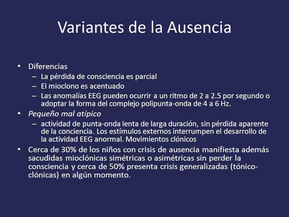 Variantes de la Ausencia Diferencias – La pérdida de consciencia es parcial – El mioclono es acentuado – Las anomalías EEG pueden ocurrir a un ritmo de 2 a 2.5 por segundo o adoptar la forma del complejo polipunta-onda de 4 a 6 Hz.