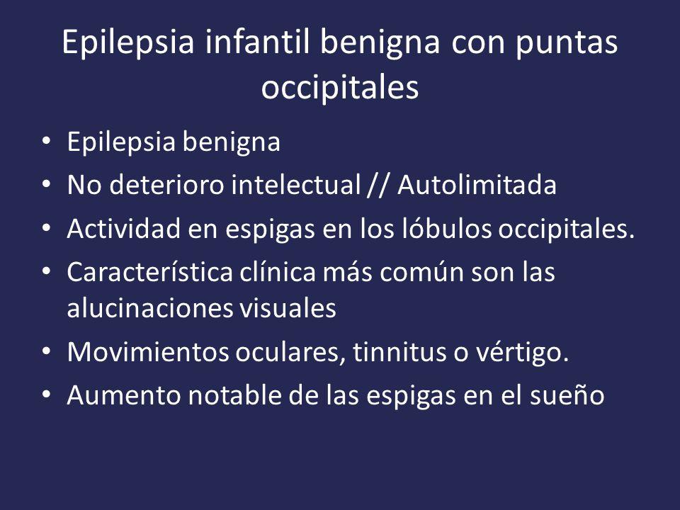 Epilepsia infantil benigna con puntas occipitales Epilepsia benigna No deterioro intelectual // Autolimitada Actividad en espigas en los lóbulos occipitales.