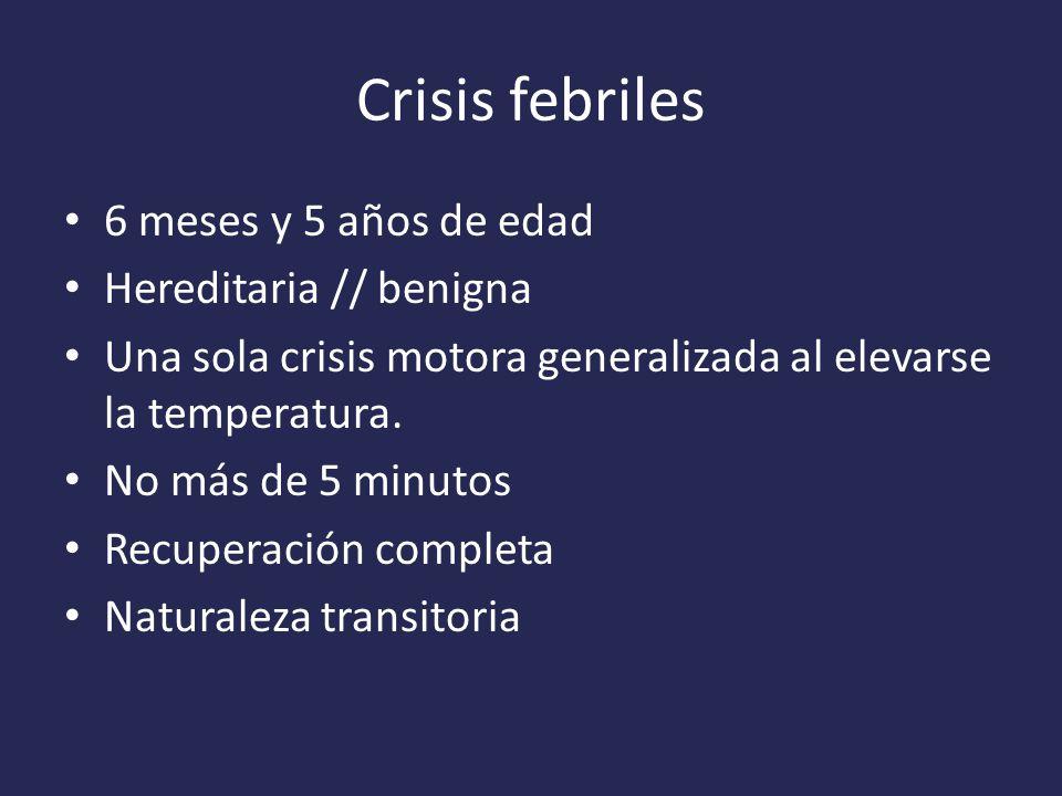 Crisis febriles 6 meses y 5 años de edad Hereditaria // benigna Una sola crisis motora generalizada al elevarse la temperatura.