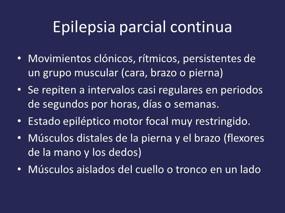 Epilepsia parcial continua Movimientos clónicos, rítmicos, persistentes de un grupo muscular (cara, brazo o pierna) Se repiten a intervalos casi regulares en periodos de segundos por horas, días o semanas.