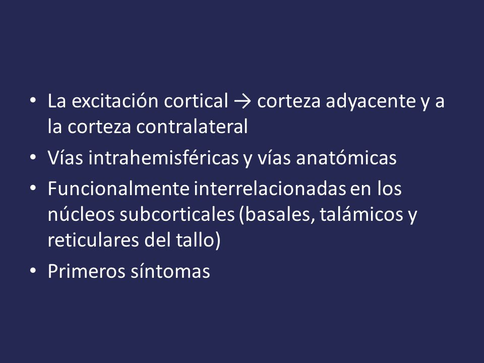 La excitación cortical corteza adyacente y a la corteza contralateral Vías intrahemisféricas y vías anatómicas Funcionalmente interrelacionadas en los núcleos subcorticales (basales, talámicos y reticulares del tallo) Primeros síntomas