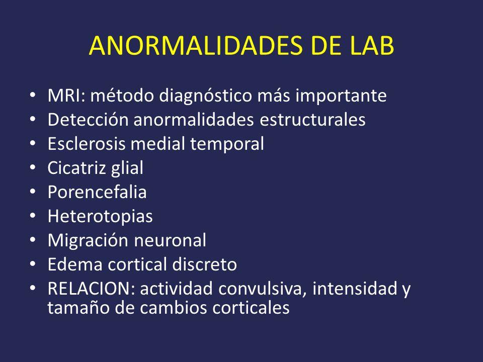ANORMALIDADES DE LAB MRI: método diagnóstico más importante Detección anormalidades estructurales Esclerosis medial temporal Cicatriz glial Porencefalia Heterotopias Migración neuronal Edema cortical discreto RELACION: actividad convulsiva, intensidad y tamaño de cambios corticales