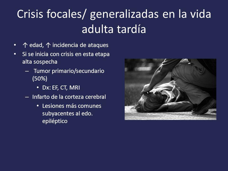 Crisis focales/ generalizadas en la vida adulta tardía edad, incidencia de ataques Si se inicia con crisis en esta etapa alta sospecha – Tumor primario/secundario (50%) Dx: EF, CT, MRI – Infarto de la corteza cerebral Lesiones más comunes subyacentes al edo.