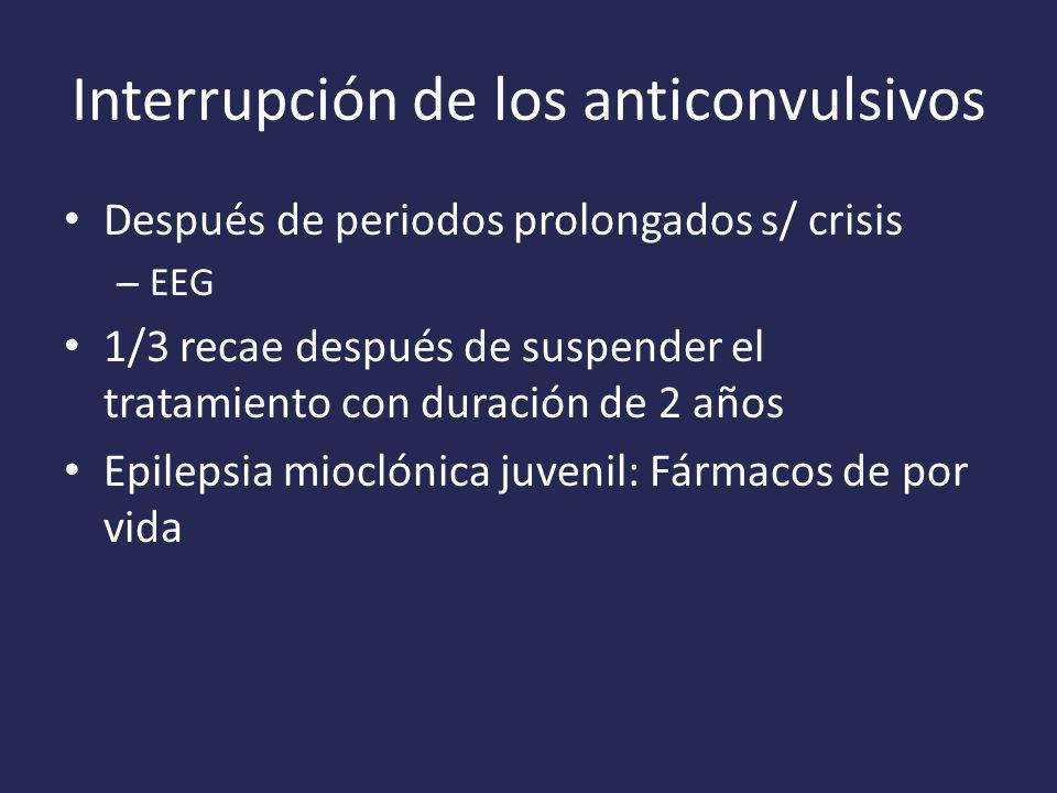 Interrupción de los anticonvulsivos Después de periodos prolongados s/ crisis – EEG 1/3 recae después de suspender el tratamiento con duración de 2 años Epilepsia mioclónica juvenil: Fármacos de por vida
