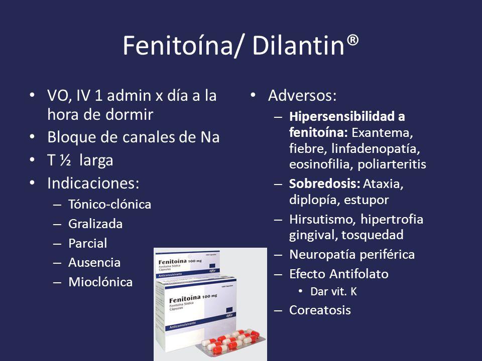 Fenitoína/ Dilantin® VO, IV 1 admin x día a la hora de dormir Bloque de canales de Na T ½ larga Indicaciones: – Tónico-clónica – Gralizada – Parcial – Ausencia – Mioclónica Adversos: – Hipersensibilidad a fenitoína: Exantema, fiebre, linfadenopatía, eosinofilia, poliarteritis – Sobredosis: Ataxia, diplopía, estupor – Hirsutismo, hipertrofia gingival, tosquedad – Neuropatía periférica – Efecto Antifolato Dar vit.