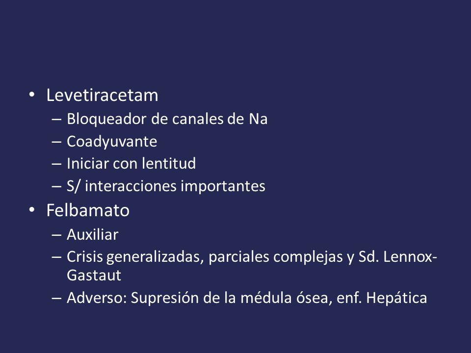 Levetiracetam – Bloqueador de canales de Na – Coadyuvante – Iniciar con lentitud – S/ interacciones importantes Felbamato – Auxiliar – Crisis generalizadas, parciales complejas y Sd.