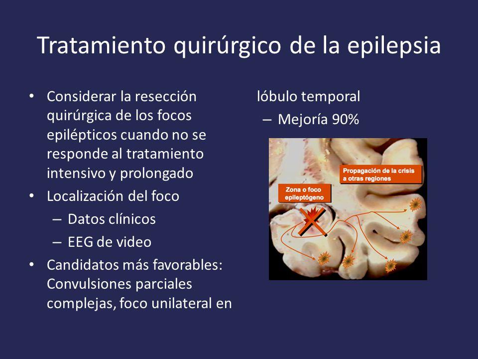 Tratamiento quirúrgico de la epilepsia Considerar la resección quirúrgica de los focos epilépticos cuando no se responde al tratamiento intensivo y prolongado Localización del foco – Datos clínicos – EEG de video Candidatos más favorables: Convulsiones parciales complejas, foco unilateral en lóbulo temporal – Mejoría 90%