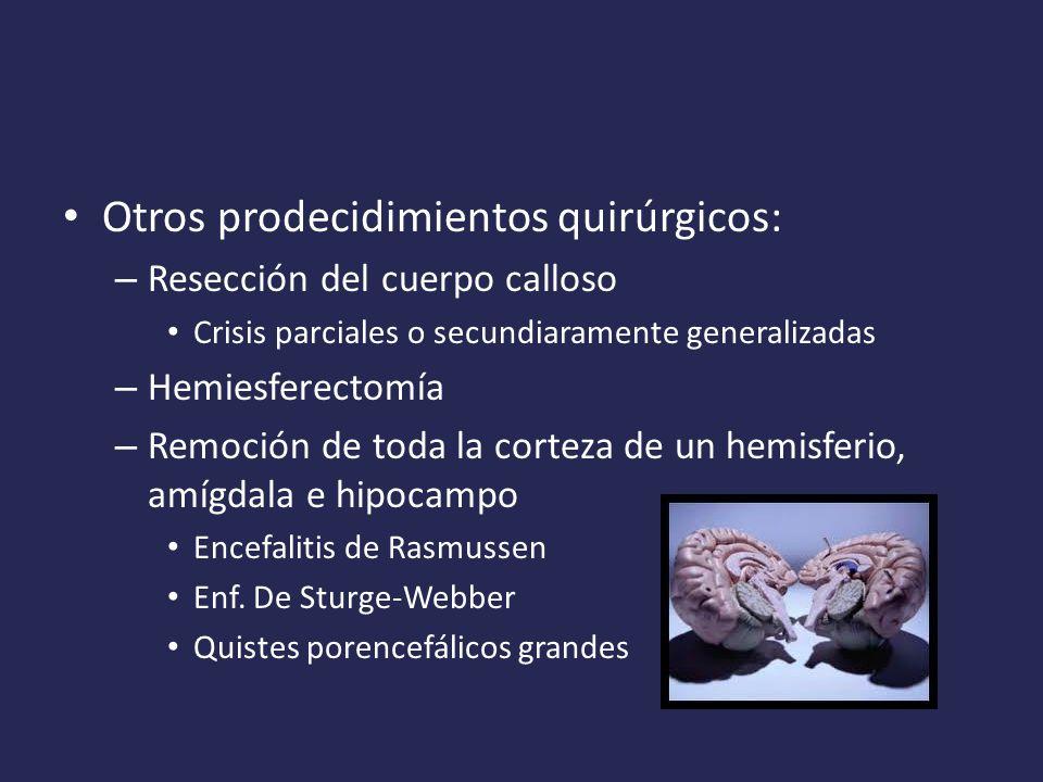 Otros prodecidimientos quirúrgicos: – Resección del cuerpo calloso Crisis parciales o secundiaramente generalizadas – Hemiesferectomía – Remoción de toda la corteza de un hemisferio, amígdala e hipocampo Encefalitis de Rasmussen Enf.