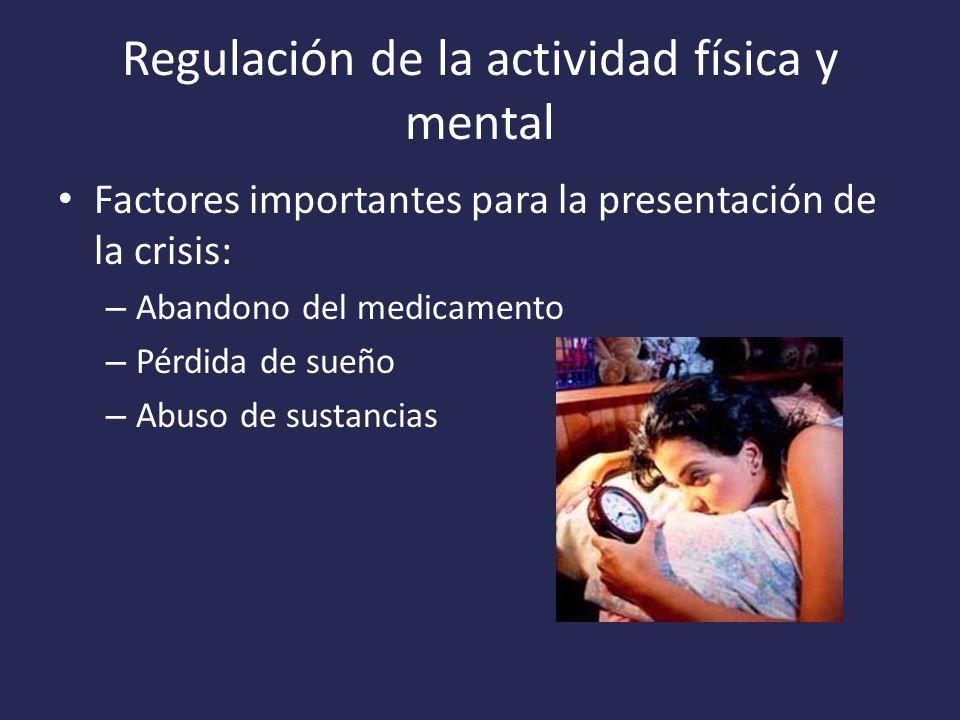 Regulación de la actividad física y mental Factores importantes para la presentación de la crisis: – Abandono del medicamento – Pérdida de sueño – Abuso de sustancias