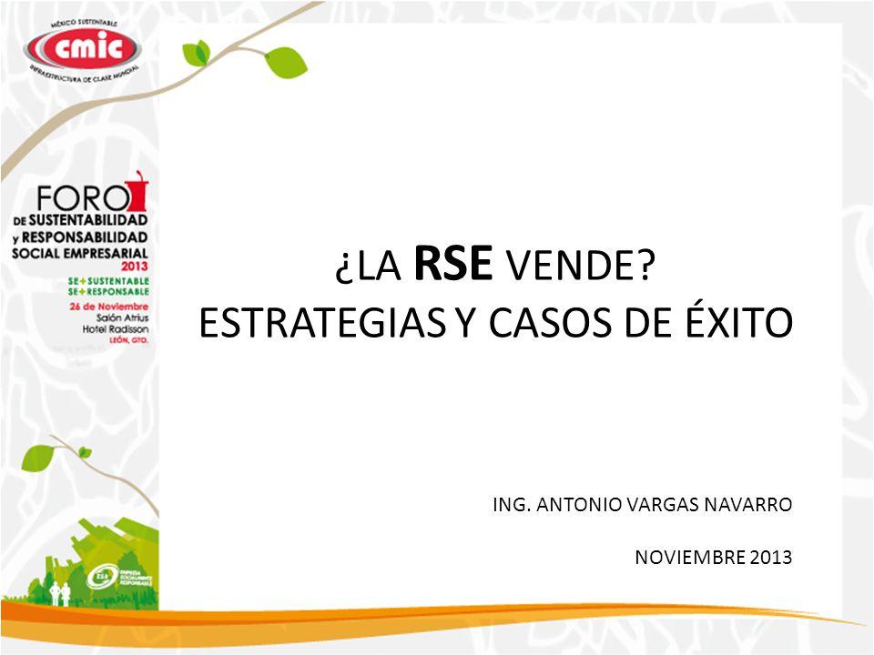 ¿LA RSE VENDE? ESTRATEGIAS Y CASOS DE ÉXITO ING. ANTONIO VARGAS NAVARRO NOVIEMBRE 2013