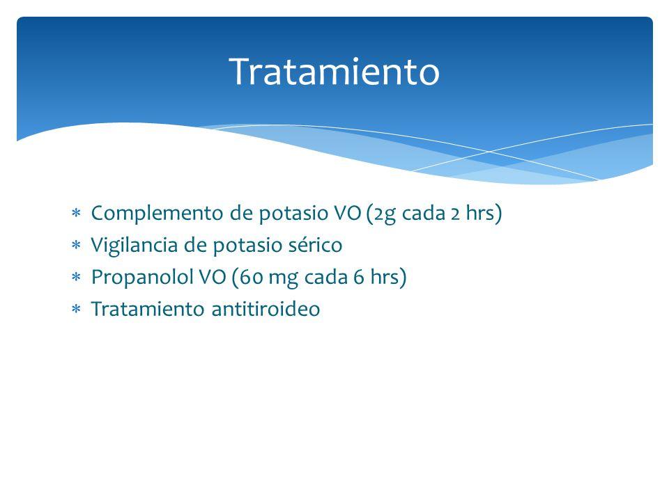 Tratamiento Complemento de potasio VO (2g cada 2 hrs) Vigilancia de potasio sérico Propanolol VO (60 mg cada 6 hrs) Tratamiento antitiroideo