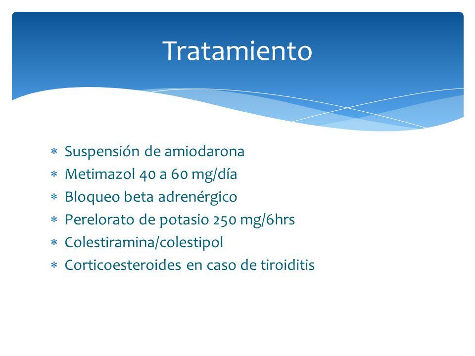 Tratamiento Suspensión de amiodarona Metimazol 40 a 60 mg/día Bloqueo beta adrenérgico Perelorato de potasio 250 mg/6hrs Colestiramina/colestipol Cort