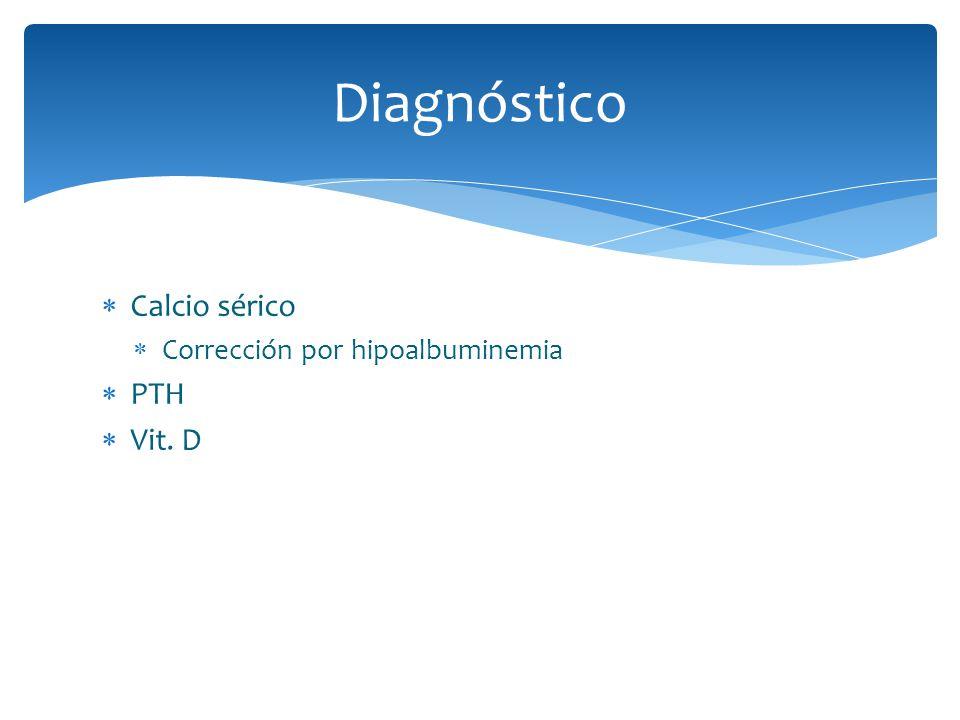 Diagnóstico Calcio sérico Corrección por hipoalbuminemia PTH Vit. D