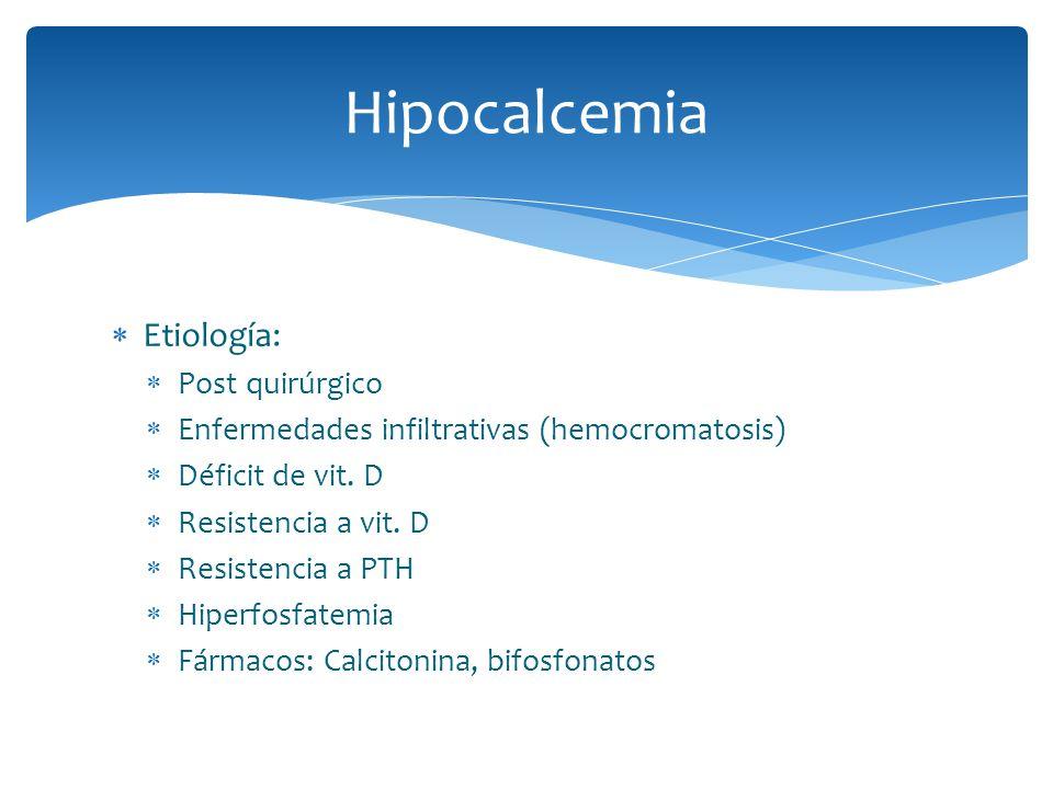 Hipocalcemia Etiología: Post quirúrgico Enfermedades infiltrativas (hemocromatosis) Déficit de vit. D Resistencia a vit. D Resistencia a PTH Hiperfosf