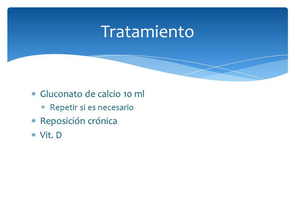 Tratamiento Gluconato de calcio 10 ml Repetir si es necesario Reposición crónica Vit. D