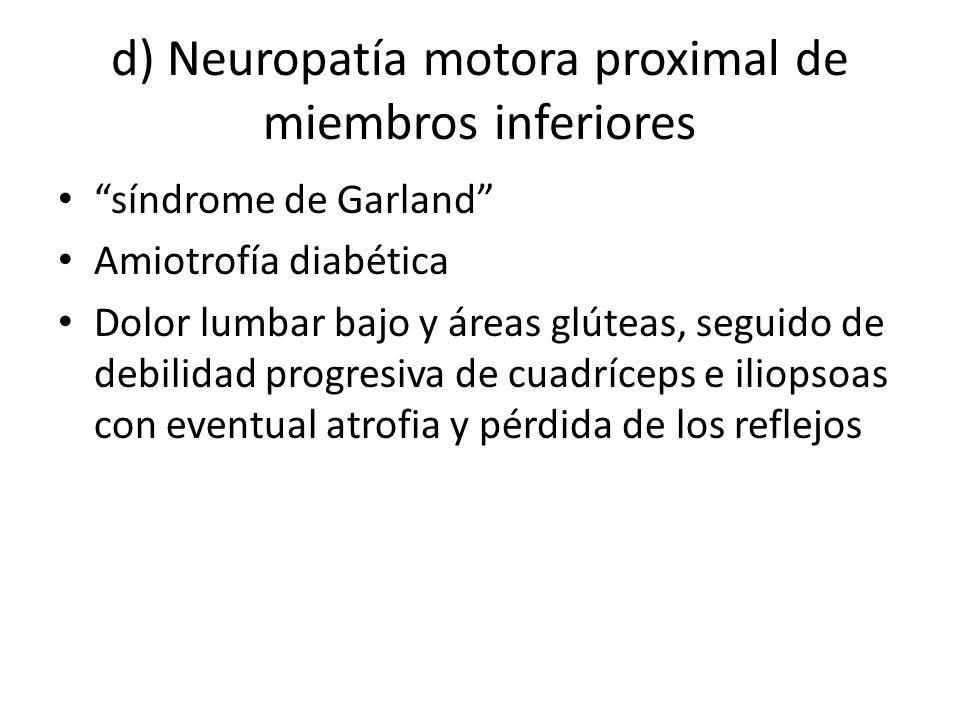 d) Neuropatía motora proximal de miembros inferiores síndrome de Garland Amiotrofía diabética Dolor lumbar bajo y áreas glúteas, seguido de debilidad
