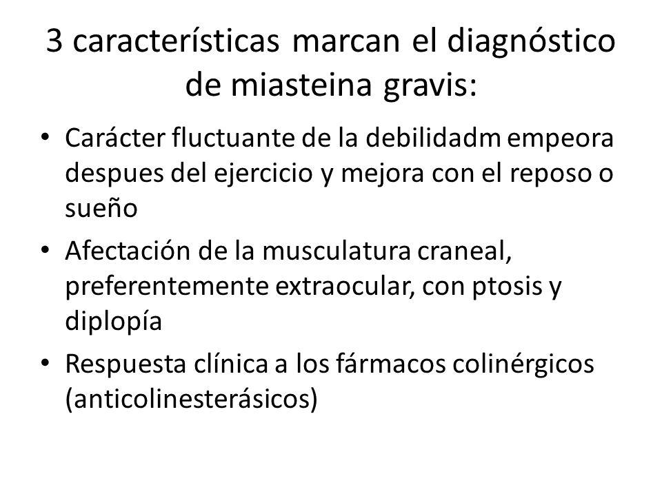 3 características marcan el diagnóstico de miasteina gravis: Carácter fluctuante de la debilidadm empeora despues del ejercicio y mejora con el reposo