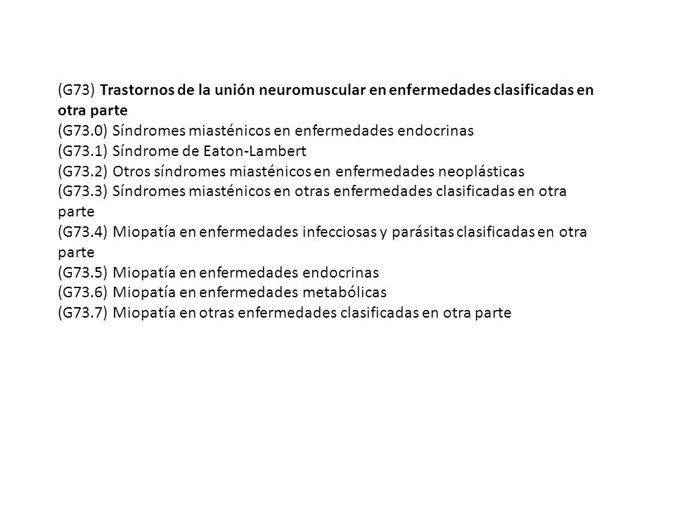 (G73) Trastornos de la unión neuromuscular en enfermedades clasificadas en otra parte (G73.0) Síndromes miasténicos en enfermedades endocrinas (G73.1)