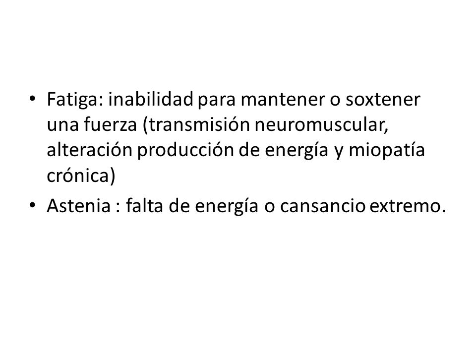 Fatiga: inabilidad para mantener o soxtener una fuerza (transmisión neuromuscular, alteración producción de energía y miopatía crónica) Astenia : falt