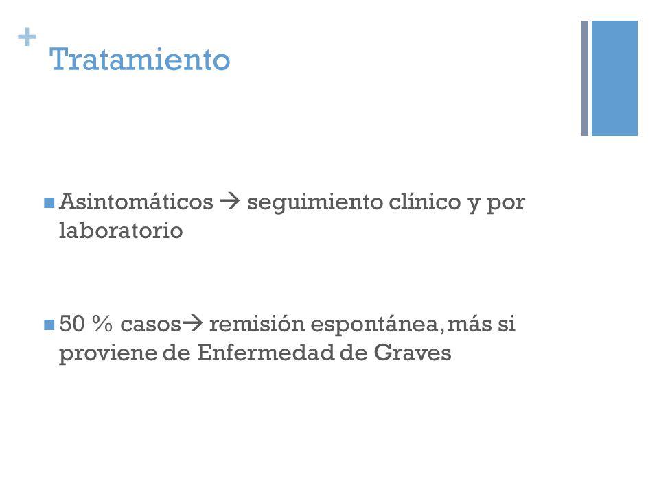 + Tratamiento Asintomáticos seguimiento clínico y por laboratorio 50 % casos remisión espontánea, más si proviene de Enfermedad de Graves