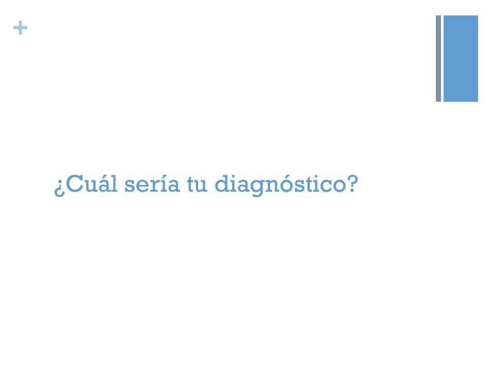 + ¿Cuál sería tu diagnóstico?