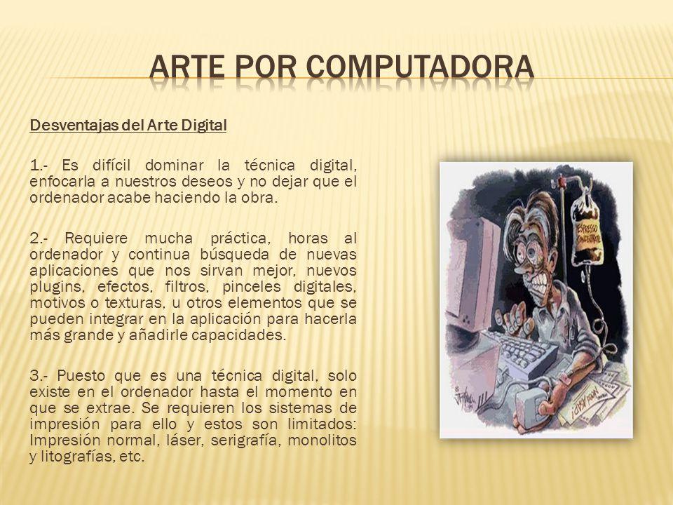 Desventajas del Arte Digital 1.- Es difícil dominar la técnica digital, enfocarla a nuestros deseos y no dejar que el ordenador acabe haciendo la obra.