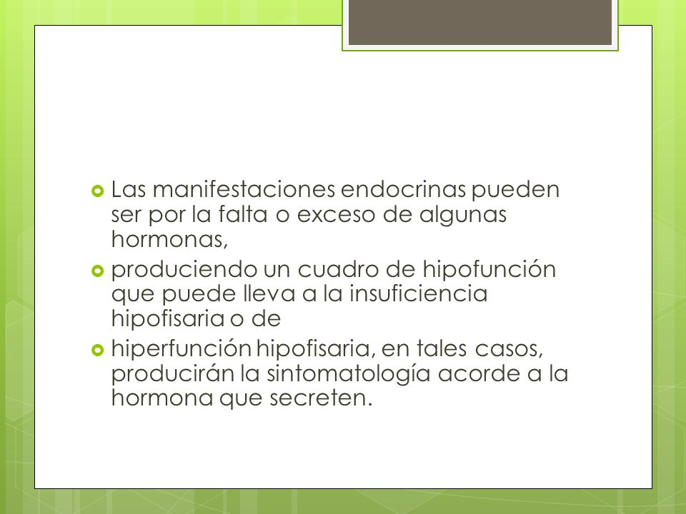 Las manifestaciones endocrinas pueden ser por la falta o exceso de algunas hormonas, produciendo un cuadro de hipofunción que puede lleva a la insufic