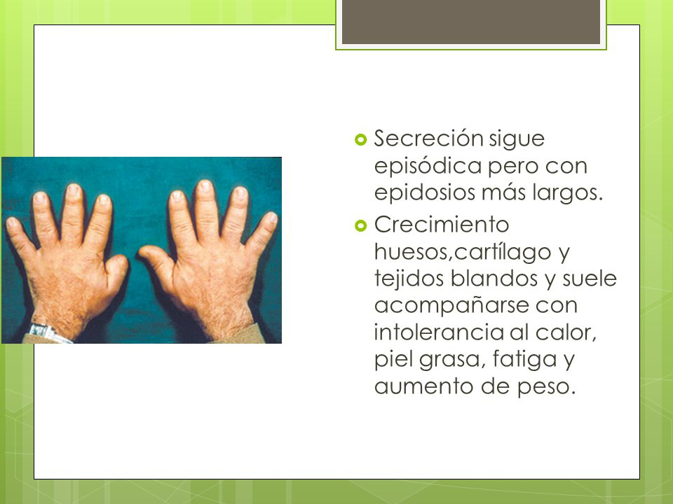 Secreción sigue episódica pero con epidosios más largos. Crecimiento huesos,cartílago y tejidos blandos y suele acompañarse con intolerancia al calor,
