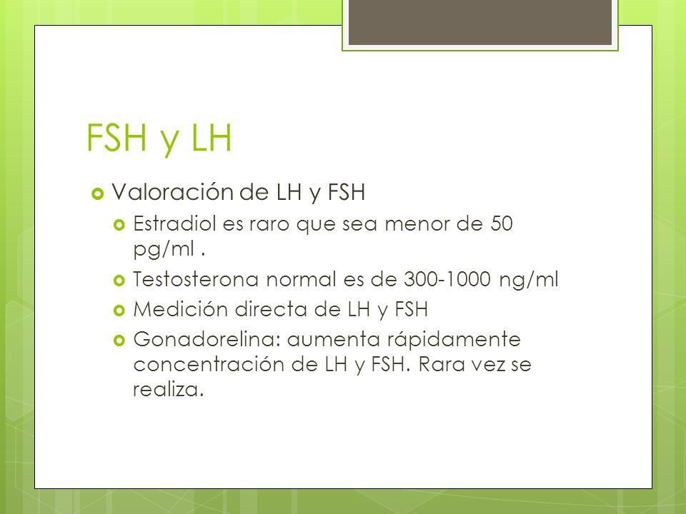 FSH y LH Valoración de LH y FSH Estradiol es raro que sea menor de 50 pg/ml. Testosterona normal es de 300-1000 ng/ml Medición directa de LH y FSH Gon