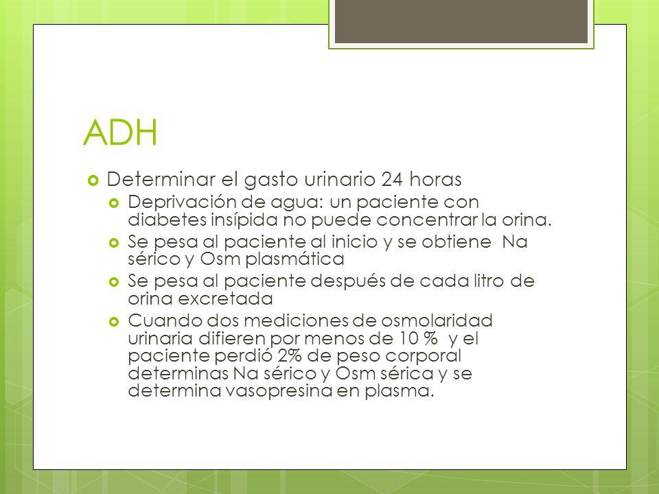 ADH Determinar el gasto urinario 24 horas Deprivación de agua: un paciente con diabetes insípida no puede concentrar la orina. Se pesa al paciente al