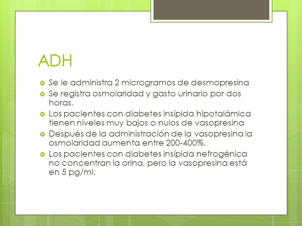 ADH Se le administra 2 microgramos de desmopresina Se registra osmolaridad y gasto urinario por dos horas. Los pacientes con diabetes insípida hipotal