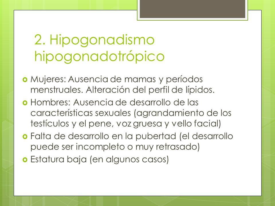 2. Hipogonadismo hipogonadotrópico Mujeres: Ausencia de mamas y períodos menstruales. Alteración del perfil de lípidos. Hombres: Ausencia de desarroll