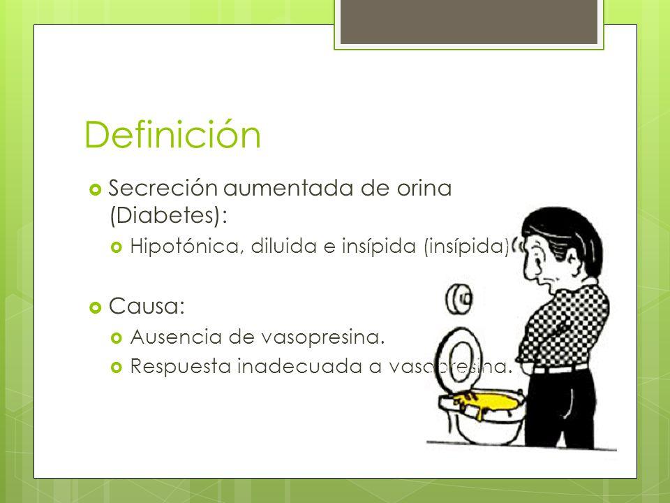 Definición Secreción aumentada de orina (Diabetes): Hipotónica, diluida e insípida (insípida) Causa: Ausencia de vasopresina. Respuesta inadecuada a v