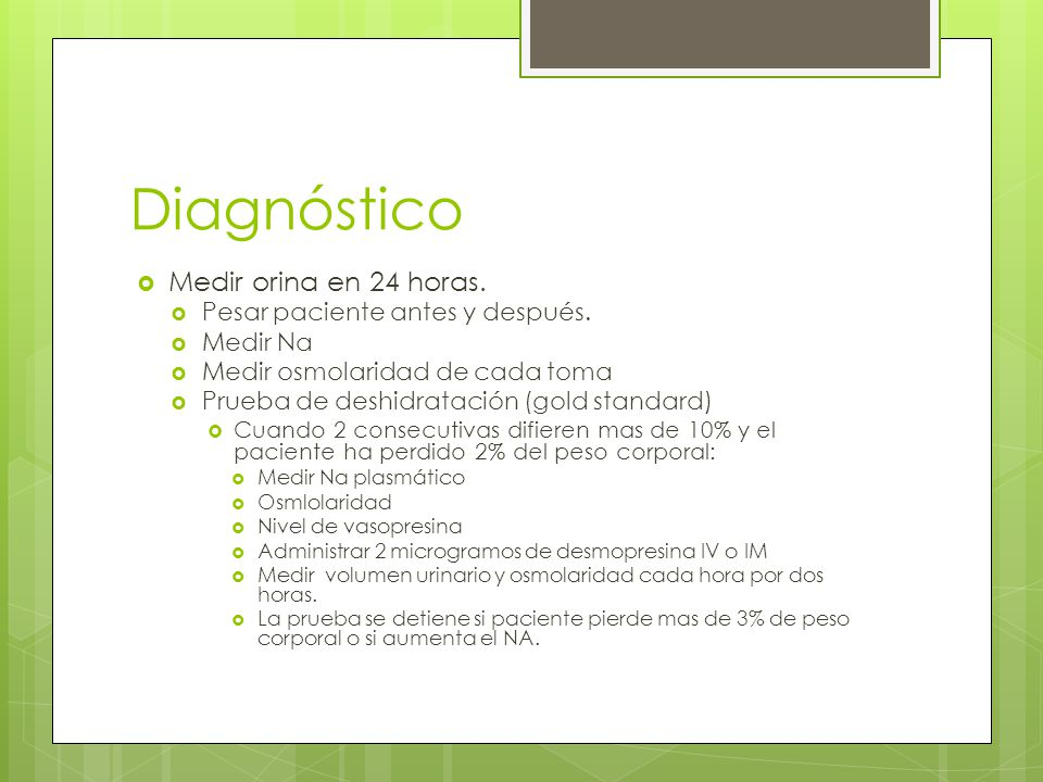 Diagnóstico Medir orina en 24 horas. Pesar paciente antes y después. Medir Na Medir osmolaridad de cada toma Prueba de deshidratación (gold standard)