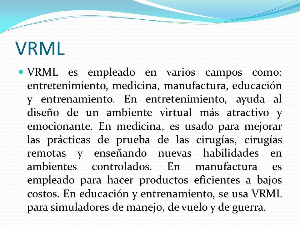 VRML VRML es empleado en varios campos como: entretenimiento, medicina, manufactura, educación y entrenamiento. En entretenimiento, ayuda al diseño de