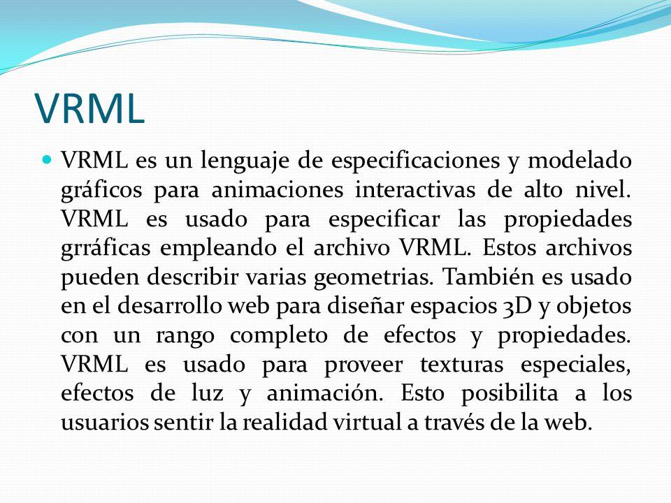 VRML VRML es un lenguaje de especificaciones y modelado gráficos para animaciones interactivas de alto nivel. VRML es usado para especificar las propi