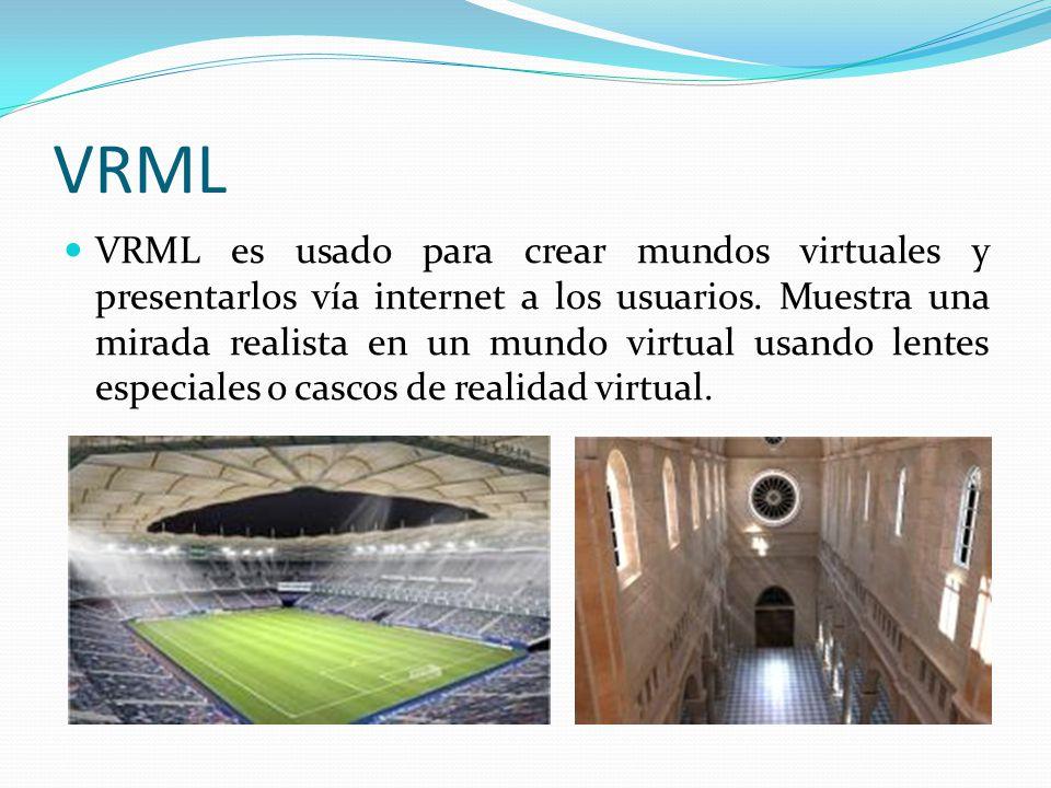 VRML VRML es usado para crear mundos virtuales y presentarlos vía internet a los usuarios. Muestra una mirada realista en un mundo virtual usando lent
