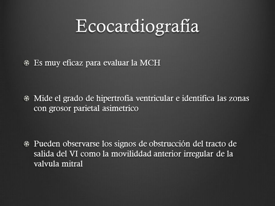 Ecocardiografía Es muy eficaz para evaluar la MCH Mide el grado de hipertrofia ventricular e identifica las zonas con grosor parietal asimetrico Puede