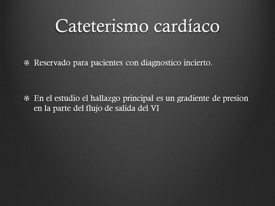 Cateterismo cardíaco Reservado para pacientes con diagnostico incierto. En el estudio el hallazgo principal es un gradiente de presion en la parte del