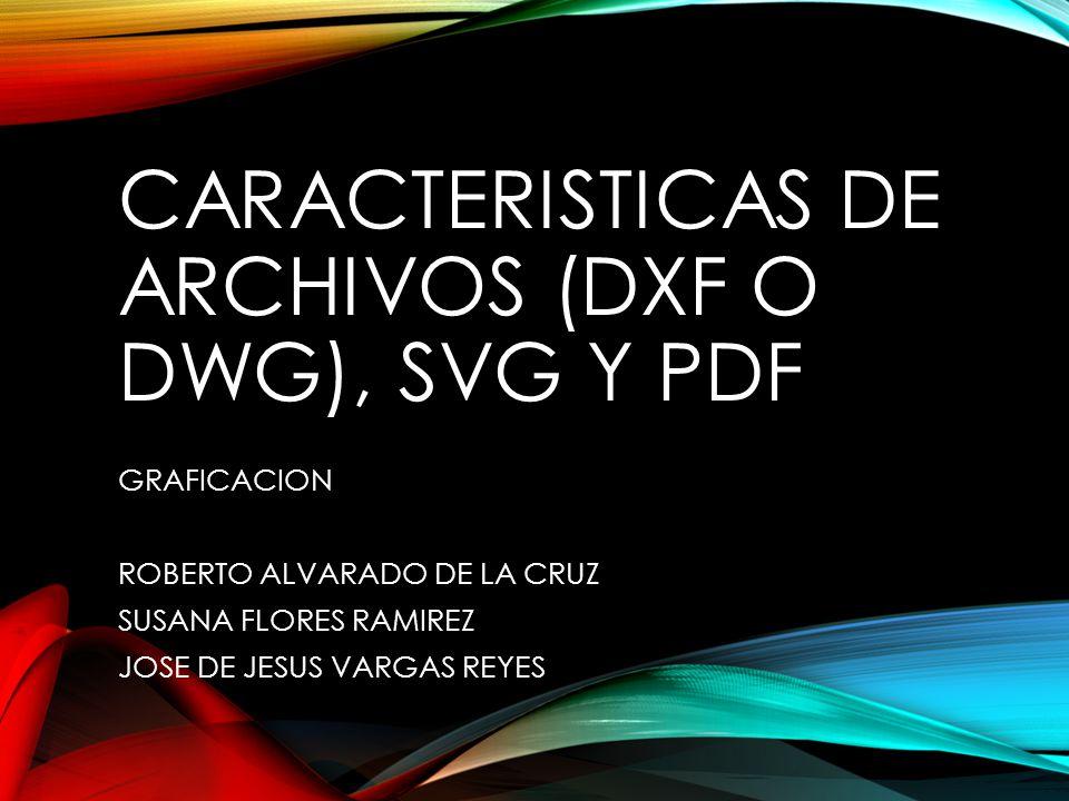 CARACTERISTICAS DE ARCHIVOS (DXF O DWG), SVG Y PDF GRAFICACION ROBERTO ALVARADO DE LA CRUZ SUSANA FLORES RAMIREZ JOSE DE JESUS VARGAS REYES