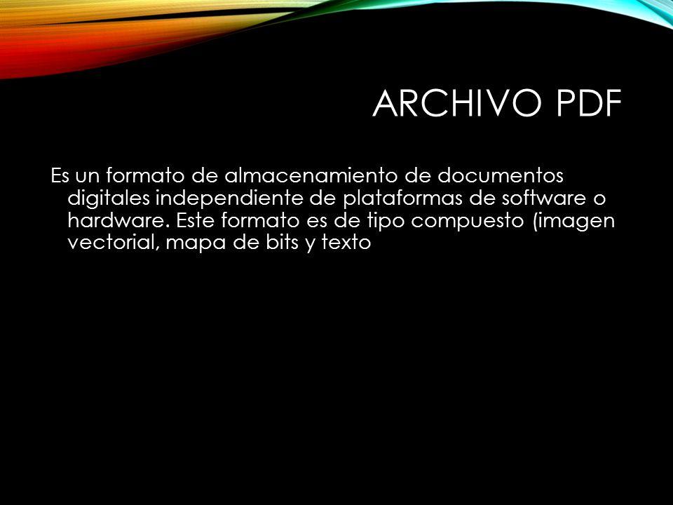 ARCHIVO PDF Es un formato de almacenamiento de documentos digitales independiente de plataformas de software o hardware.
