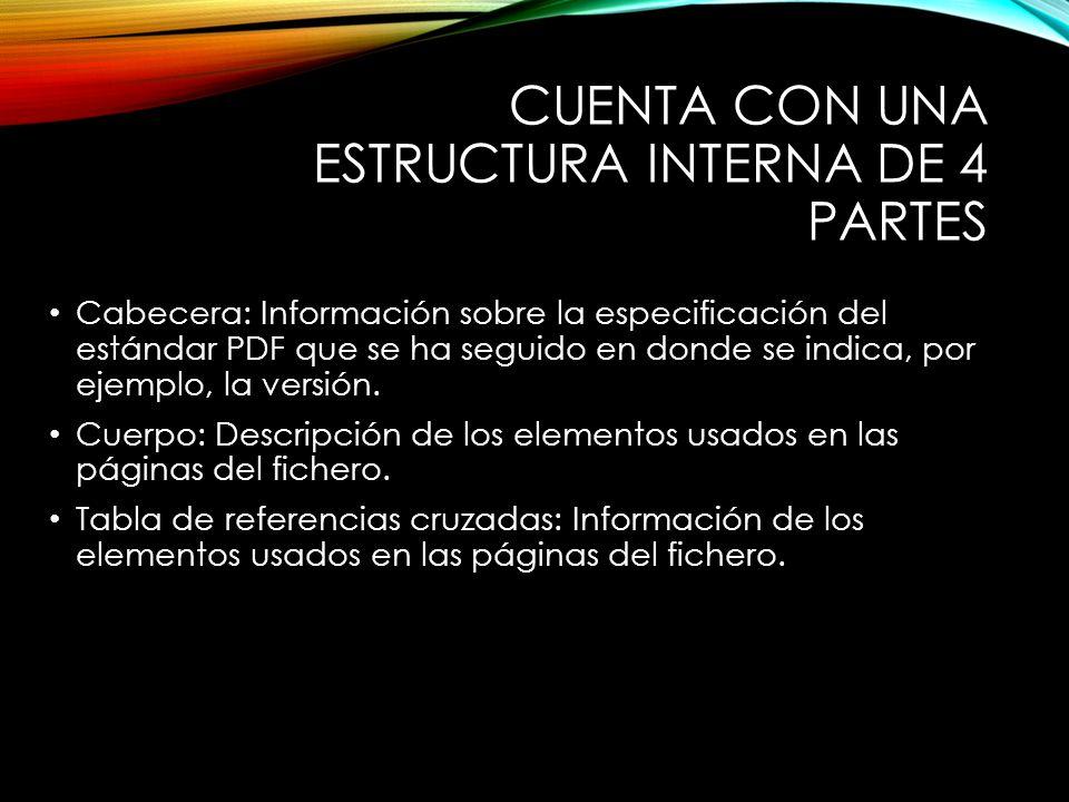 CUENTA CON UNA ESTRUCTURA INTERNA DE 4 PARTES Cabecera: Información sobre la especificación del estándar PDF que se ha seguido en donde se indica, por ejemplo, la versión.
