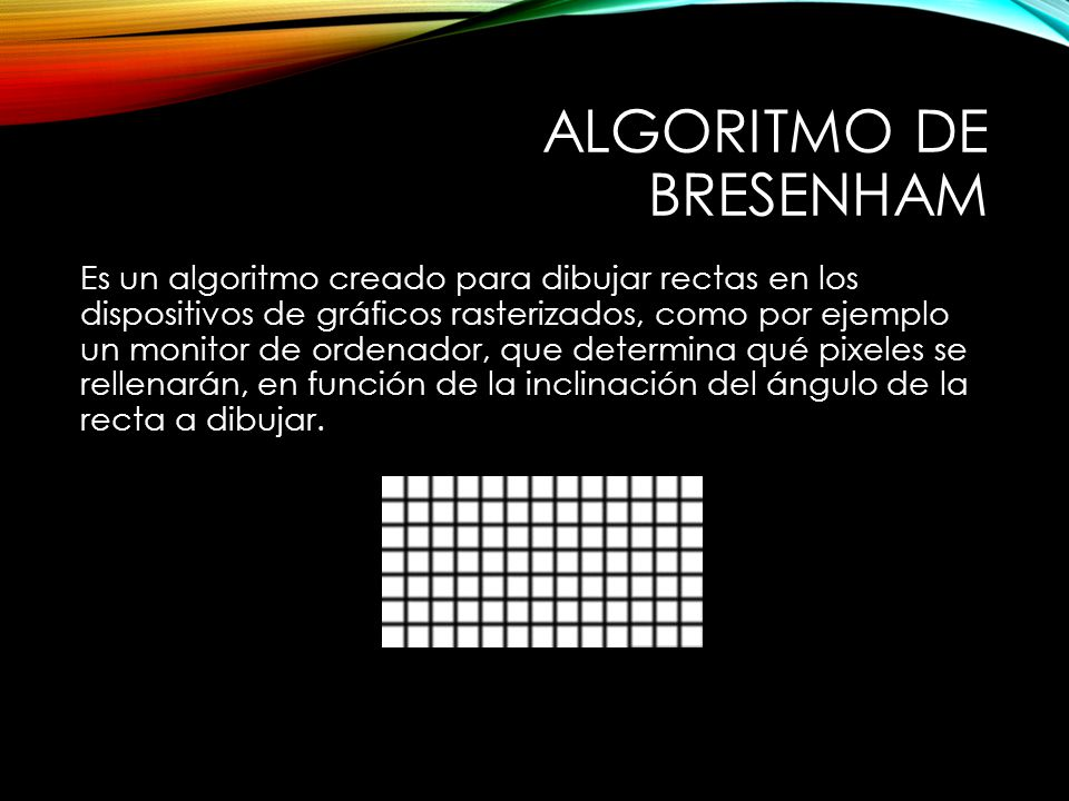 ALGORITMO DE BRESENHAM Es un algoritmo creado para dibujar rectas en los dispositivos de gráficos rasterizados, como por ejemplo un monitor de ordenador, que determina qué pixeles se rellenarán, en función de la inclinación del ángulo de la recta a dibujar.