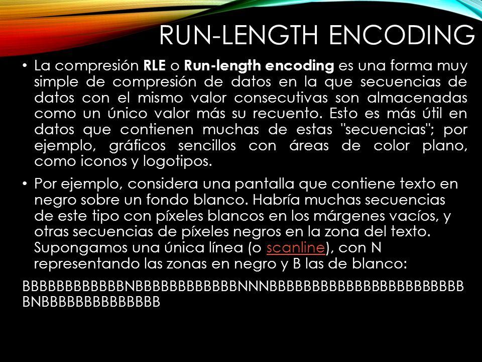 RUN-LENGTH ENCODING La compresión RLE o Run-length encoding es una forma muy simple de compresión de datos en la que secuencias de datos con el mismo valor consecutivas son almacenadas como un único valor más su recuento.