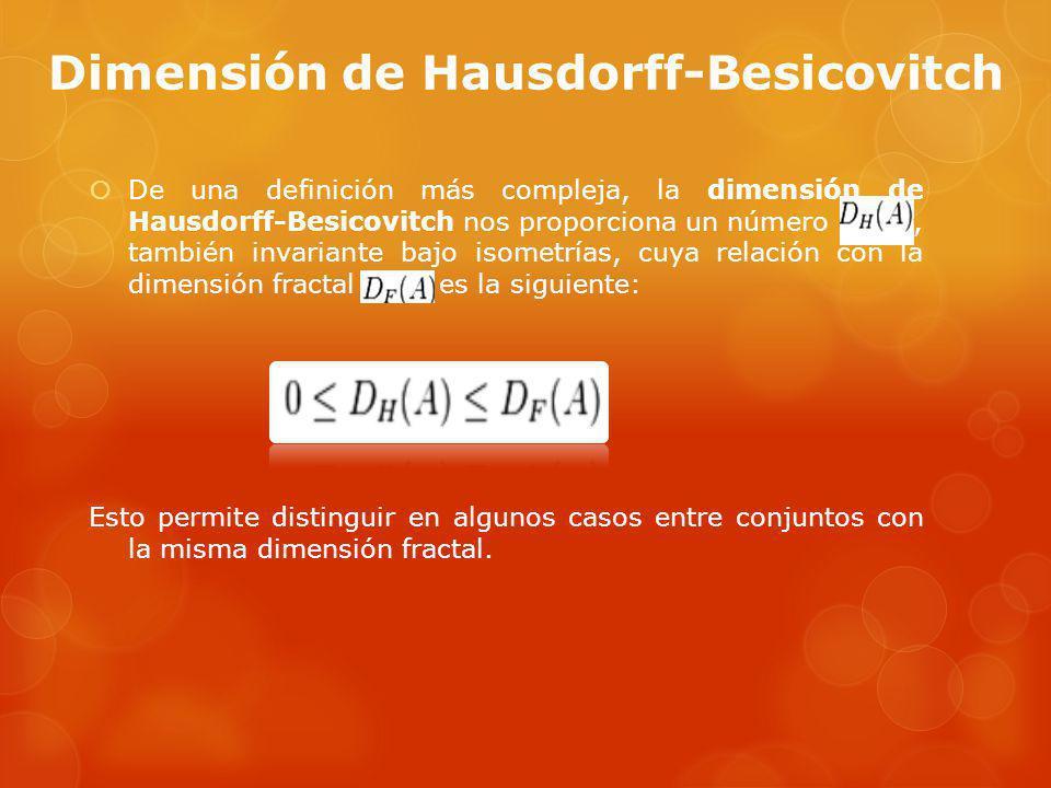 Dimensión de Hausdorff-Besicovitch De una definición más compleja, la dimensión de Hausdorff-Besicovitch nos proporciona un número, también invariante bajo isometrías, cuya relación con la dimensión fractal es la siguiente: Esto permite distinguir en algunos casos entre conjuntos con la misma dimensión fractal.