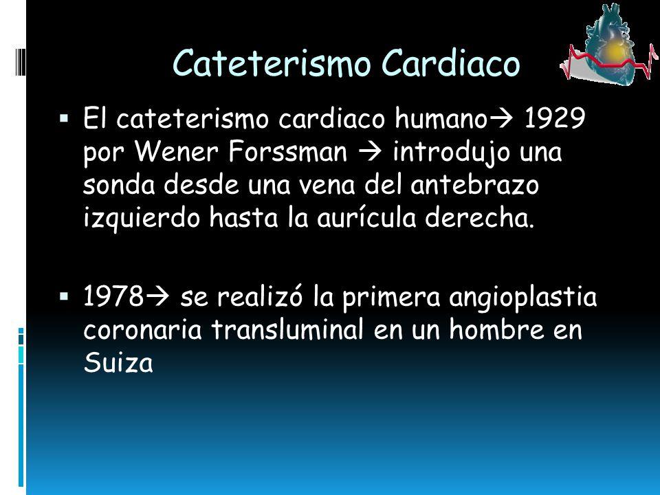 Cateterismo Cardiaco El cateterismo cardiaco humano 1929 por Wener Forssman introdujo una sonda desde una vena del antebrazo izquierdo hasta la aurícu