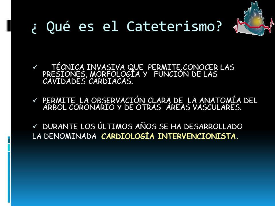 ¿ Qué es el Cateterismo? TÉCNICA INVASIVA QUE PERMITE CONOCER LAS PRESIONES, MORFOLOGÍA Y FUNCIÓN DE LAS CAVIDADES CARDIACAS. PERMITE LA OBSERVACIÓN C