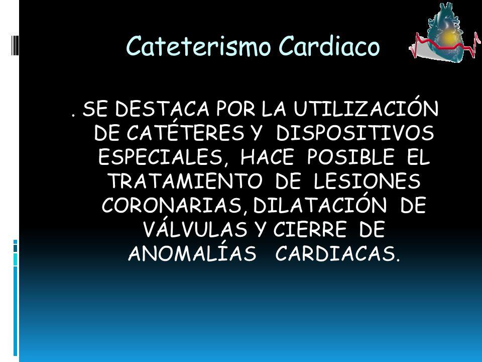 Cateterismo Cardiaco. SE DESTACA POR LA UTILIZACIÓN DE CATÉTERES Y DISPOSITIVOS ESPECIALES, HACE POSIBLE EL TRATAMIENTO DE LESIONES CORONARIAS, DILATA