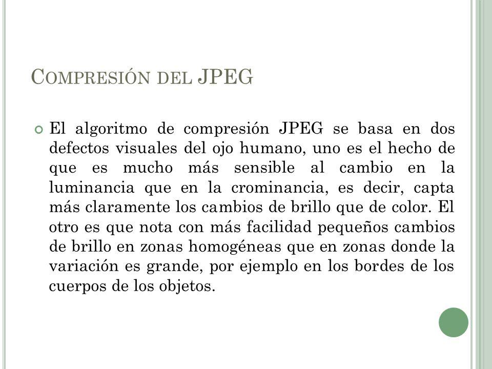 C OMPRESIÓN DEL JPEG El algoritmo de compresión JPEG se basa en dos defectos visuales del ojo humano, uno es el hecho de que es mucho más sensible al